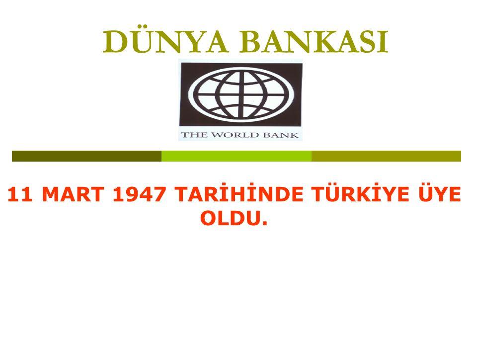 DÜNYA BANKASI 11 MART 1947 TARİHİNDE TÜRKİYE ÜYE OLDU.