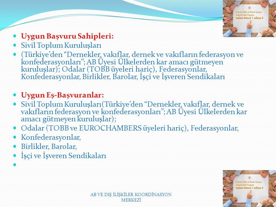 Uygun Başvuru Sahipleri: Sivil Toplum Kuruluşları (Türkiye'den Dernekler, vakıflar, dernek ve vakıfların federasyon ve konfederasyonları ; AB Üyesi Ülkelerden kar amacı gütmeyen kuruluşlar); Odalar (TOBB üyeleri hariç), Federasyonlar, Konfederasyonlar, Birlikler, Barolar, İşçi ve İşveren Sendikaları Uygun Eş-Başvuranlar: Sivil Toplum Kuruluşları(Türkiye'den Dernekler, vakıflar, dernek ve vakıfların federasyon ve konfederasyonları ; AB Üyesi Ülkelerden kar amacı gütmeyen kuruluşlar); Odalar (TOBB ve EUROCHAMBERS üyeleri hariç), Federasyonlar, Konfederasyonlar, Birlikler, Barolar, İşçi ve İşveren Sendikaları AB VE DIŞ İLİŞKİLER KOORDİNASYON MERKEZİ