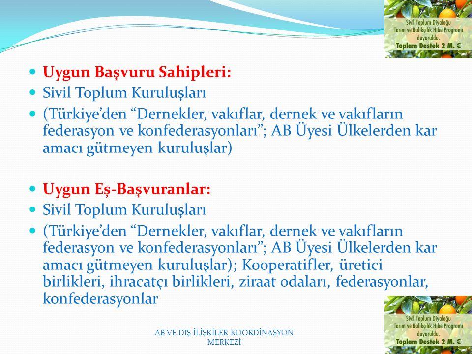 Uygun Başvuru Sahipleri: Sivil Toplum Kuruluşları (Türkiye'den Dernekler, vakıflar, dernek ve vakıfların federasyon ve konfederasyonları ; AB Üyesi Ülkelerden kar amacı gütmeyen kuruluşlar) Uygun Eş-Başvuranlar: Sivil Toplum Kuruluşları (Türkiye'den Dernekler, vakıflar, dernek ve vakıfların federasyon ve konfederasyonları ; AB Üyesi Ülkelerden kar amacı gütmeyen kuruluşlar); Kooperatifler, üretici birlikleri, ihracatçı birlikleri, ziraat odaları, federasyonlar, konfederasyonlar AB VE DIŞ İLİŞKİLER KOORDİNASYON MERKEZİ