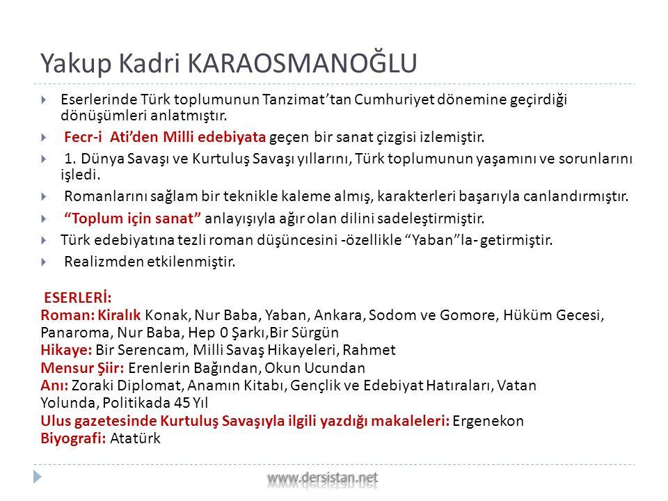 Yakup Kadri KARAOSMANOĞLU  Eserlerinde Türk toplumunun Tanzimat'tan Cumhuriyet dönemine geçirdiği dönüşümleri anlatmıştır.