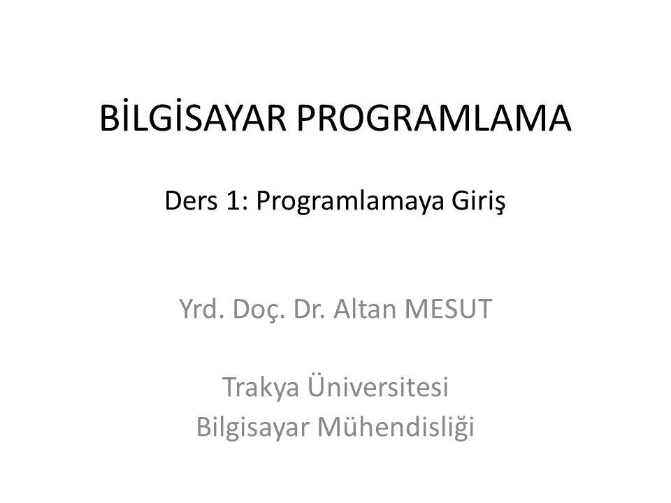 BİLGİSAYAR PROGRAMLAMA Ders 1: Programlamaya Giriş Yrd. Doç. Dr. Altan MESUT Trakya Üniversitesi Bilgisayar Mühendisliği