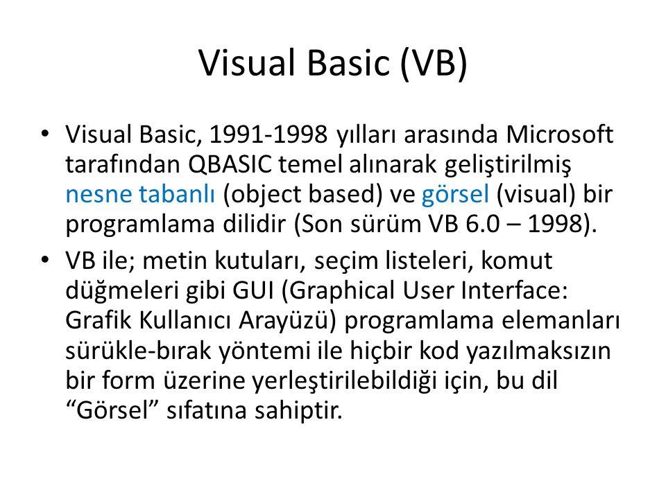 Visual Basic (VB) Visual Basic, 1991-1998 yılları arasında Microsoft tarafından QBASIC temel alınarak geliştirilmiş nesne tabanlı (object based) ve gö