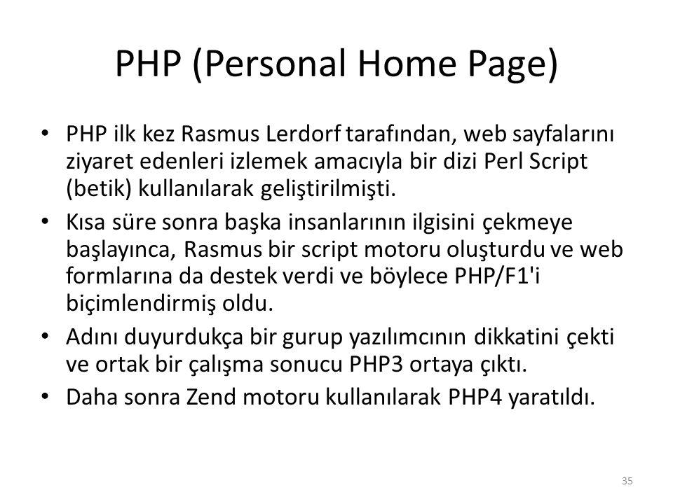 PHP (Personal Home Page) PHP ilk kez Rasmus Lerdorf tarafından, web sayfalarını ziyaret edenleri izlemek amacıyla bir dizi Perl Script (betik) kullanı
