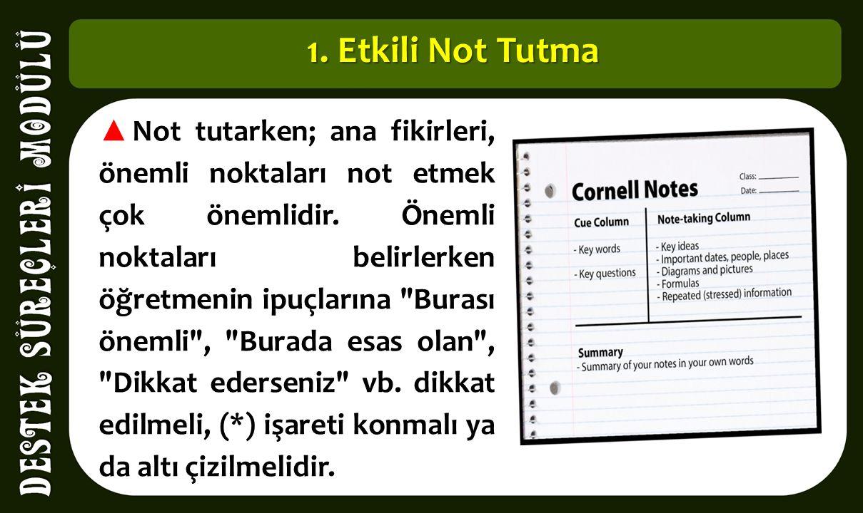 1. Etkili Not Tutma ▲ Not tutarken; ana fikirleri, önemli noktaları not etmek çok önemlidir. Önemli noktaları belirlerken öğretmenin ipuçlarına