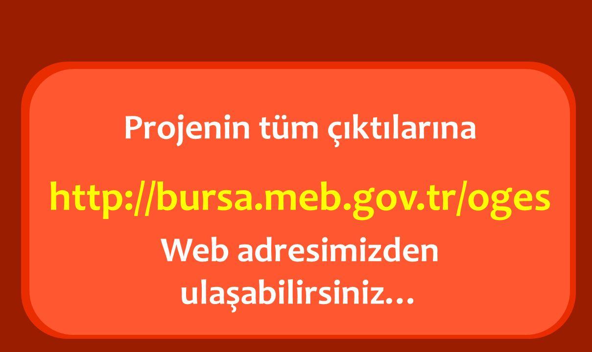 Projenin tüm çıktılarına http://bursa.meb.gov.tr/oges Web adresimizden ulaşabilirsiniz…