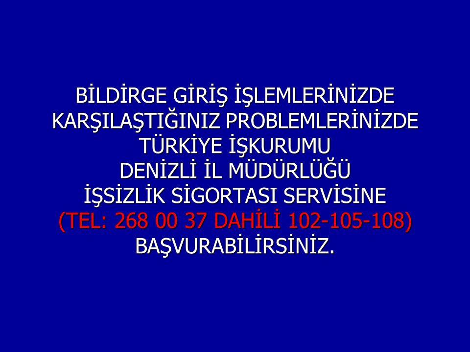 BİLDİRGE GİRİŞ İŞLEMLERİNİZDE KARŞILAŞTIĞINIZ PROBLEMLERİNİZDE TÜRKİYE İŞKURUMU DENİZLİ İL MÜDÜRLÜĞÜ İŞSİZLİK SİGORTASI SERVİSİNE (TEL: 268 00 37 DAHİLİ 102-105-108) BAŞVURABİLİRSİNİZ.