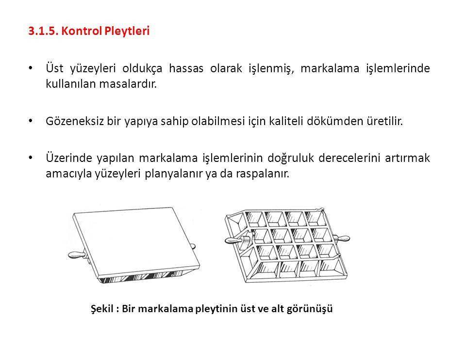 3.1.5. Kontrol Pleytleri Üst yüzeyleri oldukça hassas olarak işlenmiş, markalama işlemlerinde kullanılan masalardır. Gözeneksiz bir yapıya sahip olabi