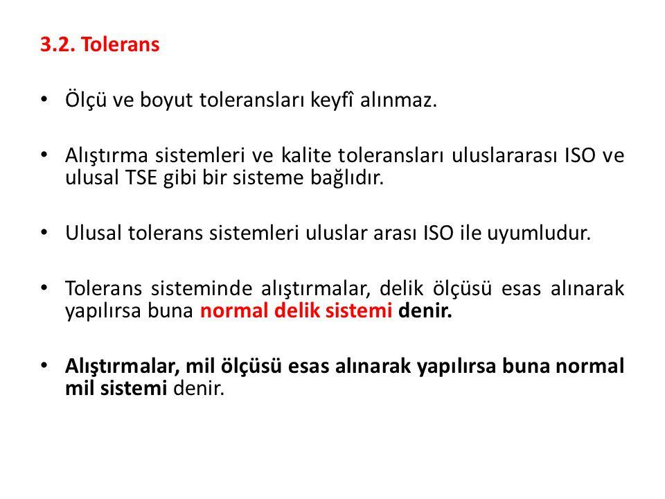 3.2. Tolerans Ölçü ve boyut toleransları keyfî alınmaz. Alıştırma sistemleri ve kalite toleransları uluslararası ISO ve ulusal TSE gibi bir sisteme ba