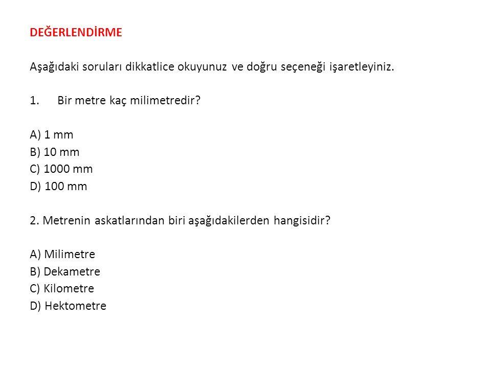 DEĞERLENDİRME Aşağıdaki soruları dikkatlice okuyunuz ve doğru seçeneği işaretleyiniz. 1.Bir metre kaç milimetredir? A) 1 mm B) 10 mm C) 1000 mm D) 100