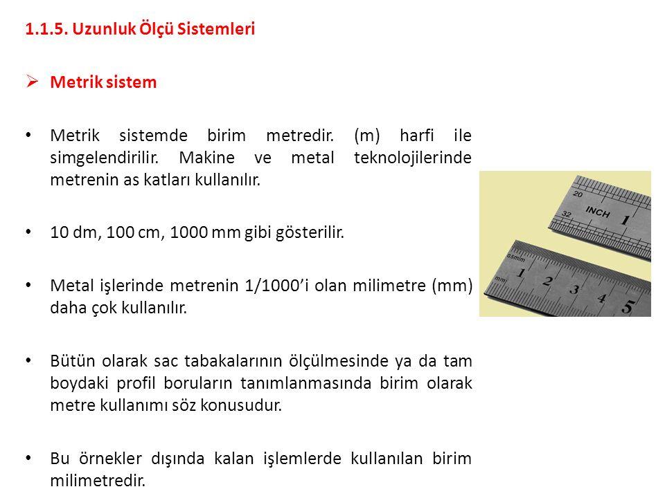 1.1.5. Uzunluk Ölçü Sistemleri  Metrik sistem Metrik sistemde birim metredir. (m) harfi ile simgelendirilir. Makine ve metal teknolojilerinde metreni