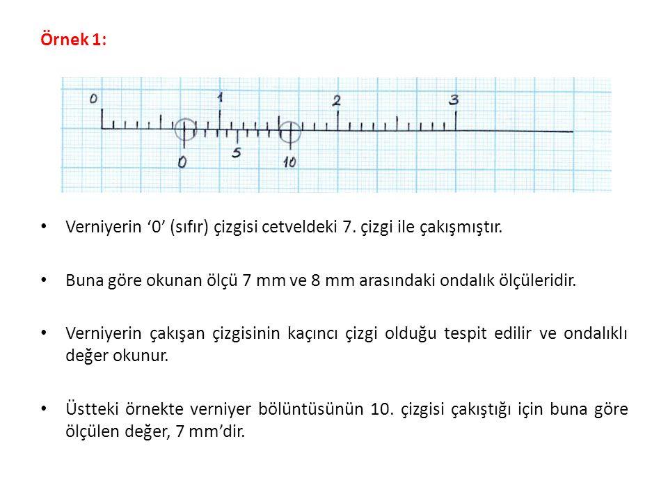 Örnek 1: Verniyerin '0' (sıfır) çizgisi cetveldeki 7. çizgi ile çakışmıştır. Buna göre okunan ölçü 7 mm ve 8 mm arasındaki ondalık ölçüleridir. Verniy