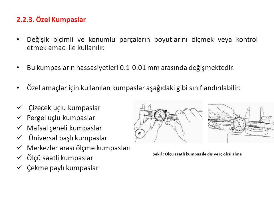 2.2.3. Özel Kumpaslar Değişik biçimli ve konumlu parçaların boyutlarını ölçmek veya kontrol etmek amacı ile kullanılır. Bu kumpasların hassasiyetleri