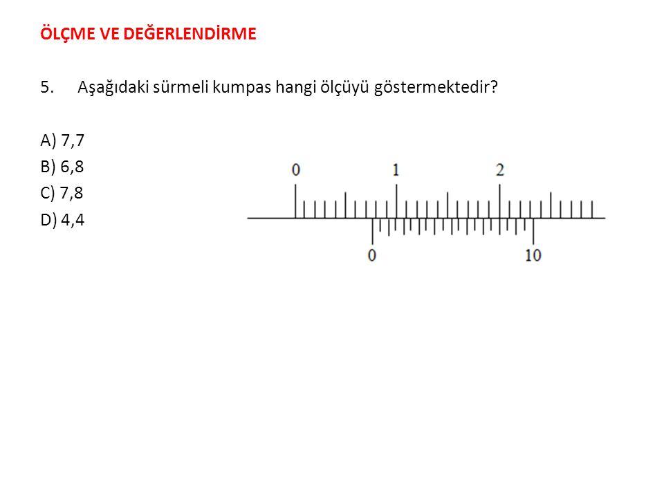 ÖLÇME VE DEĞERLENDİRME 5.Aşağıdaki sürmeli kumpas hangi ölçüyü göstermektedir? A) 7,7 B) 6,8 C) 7,8 D) 4,4