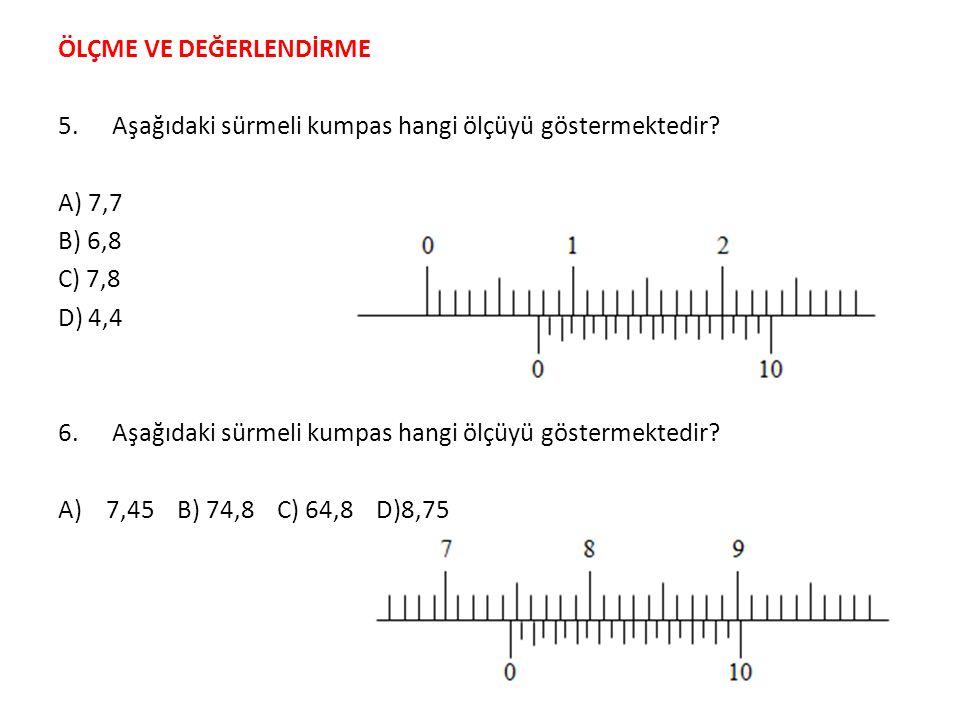 ÖLÇME VE DEĞERLENDİRME 5.Aşağıdaki sürmeli kumpas hangi ölçüyü göstermektedir? A) 7,7 B) 6,8 C) 7,8 D) 4,4 6. Aşağıdaki sürmeli kumpas hangi ölçüyü gö