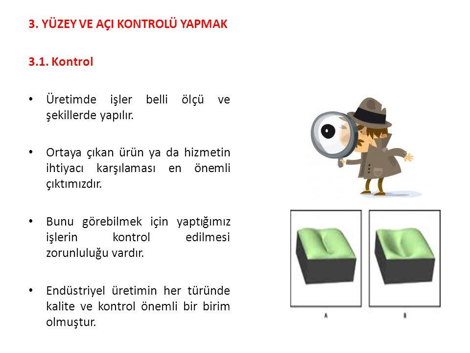 3.YÜZEY VE AÇI KONTROLÜ YAPMAK 3.1. Kontrol Üretimde işler belli ölçü ve şekillerde yapılır.