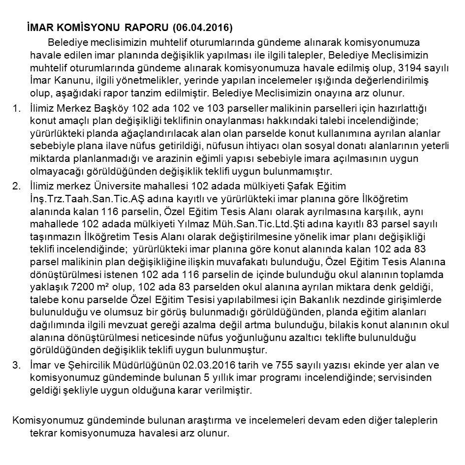 İMAR KOMİSYONU RAPORU (06.04.2016) Belediye meclisimizin muhtelif oturumlarında gündeme alınarak komisyonumuza havale edilen imar planında değişiklik