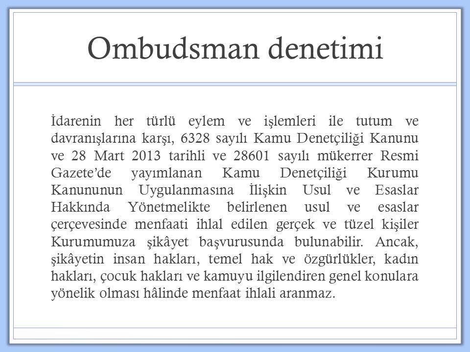 Ombudsman denetimi İ darenin her türlü eylem ve i ş lemleri ile tutum ve davranı ş larına kar ş ı, 6328 sayılı Kamu Denetçili ğ i Kanunu ve 28 Mart 2013 tarihli ve 28601 sayılı mükerrer Resmi Gazete'de yayımlanan Kamu Denetçili ğ i Kurumu Kanununun Uygulanmasına İ li ş kin Usul ve Esaslar Hakkında Yönetmelikte belirlenen usul ve esaslar çerçevesinde menfaati ihlal edilen gerçek ve tüzel ki ş iler Kurumumuza ş ikâyet ba ş vurusunda bulunabilir.