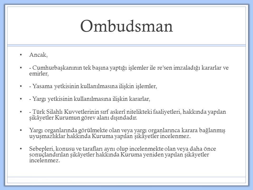 Ombudsman Ancak, - Cumhurba ş kanının tek ba ş ına yaptı ğ ı i ş lemler ile re'sen imzaladı ğ ı kararlar ve emirler, - Yasama yetkisinin kullanılmasına ili ş kin i ş lemler, - Yargı yetkisinin kullanılmasına ili ş kin kararlar, - Türk Silahlı Kuvvetlerinin sırf askerî nitelikteki faaliyetleri, hakkında yapılan ş ikâyetler Kurumun görev alanı dı ş ındadır.