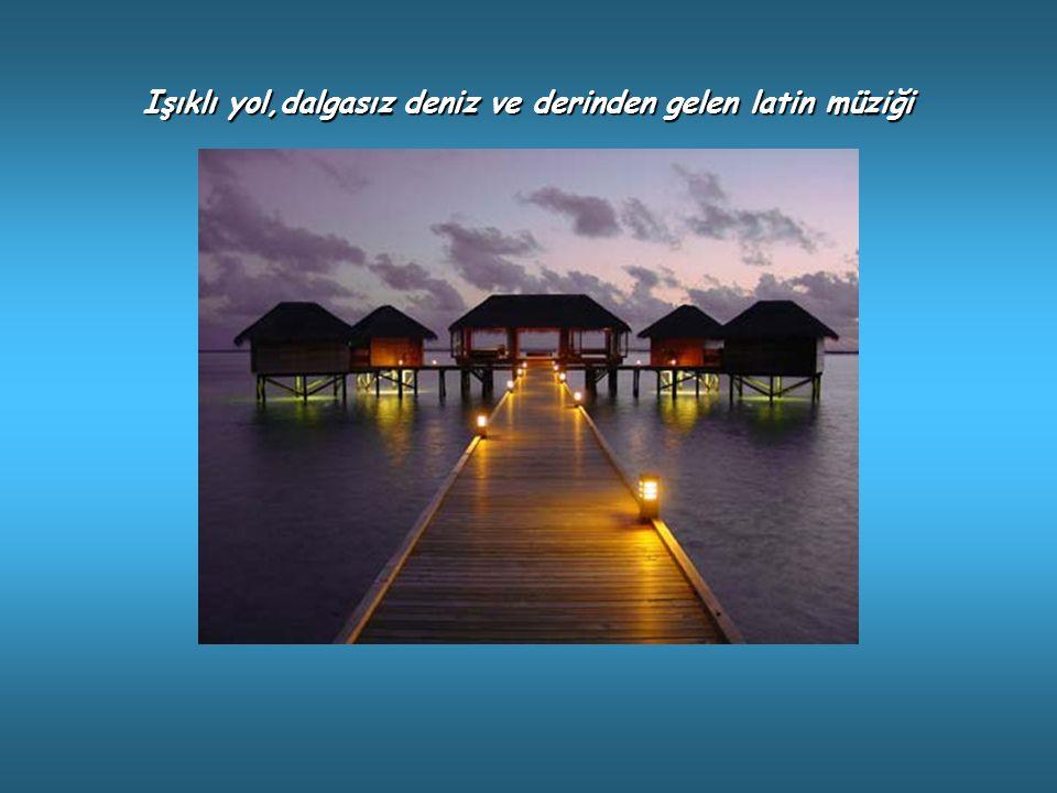 Işıklı yol,dalgasız deniz ve derinden gelen latin müziği
