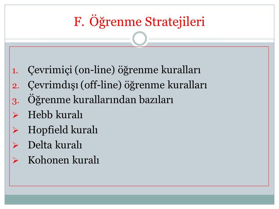 F.Öğrenme Stratejileri 1. Çevrimiçi (on-line) öğrenme kuralları 2. Çevrimdışı (off-line) öğrenme kuralları 3. Öğrenme kurallarından bazıları  Hebb ku