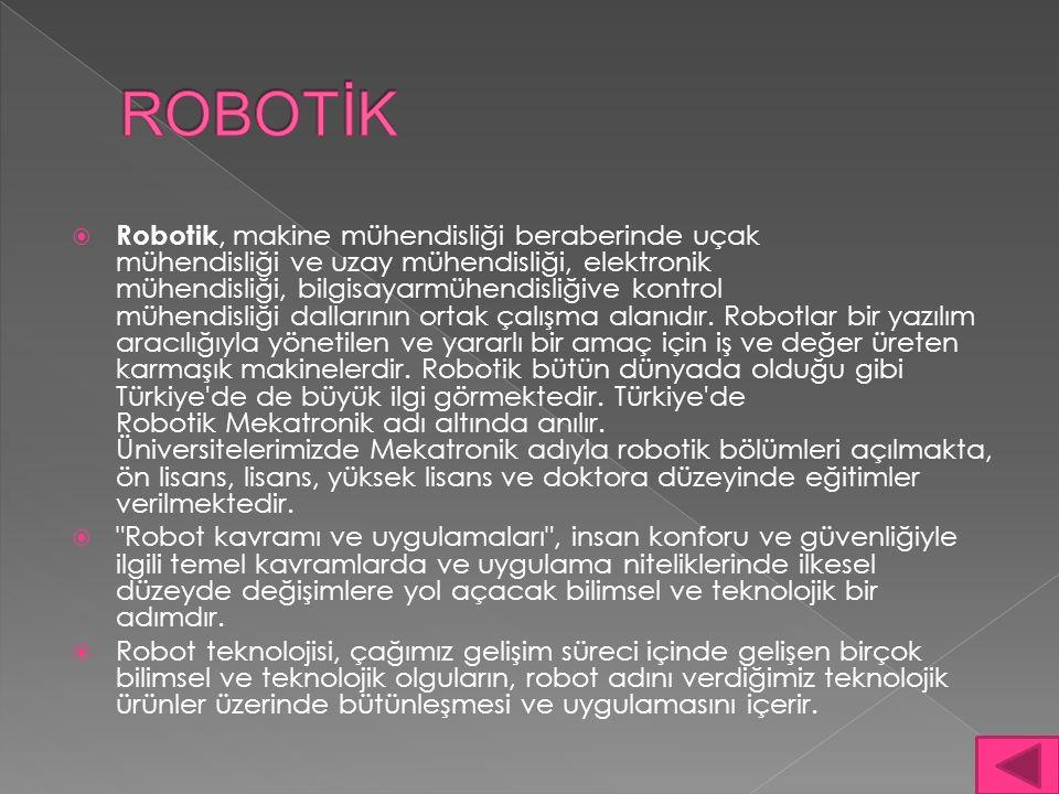  Robotik, makine mühendisliği beraberinde uçak mühendisliği ve uzay mühendisliği, elektronik mühendisliği, bilgisayarmühendisliğive kontrol mühendisliği dallarının ortak çalışma alanıdır.