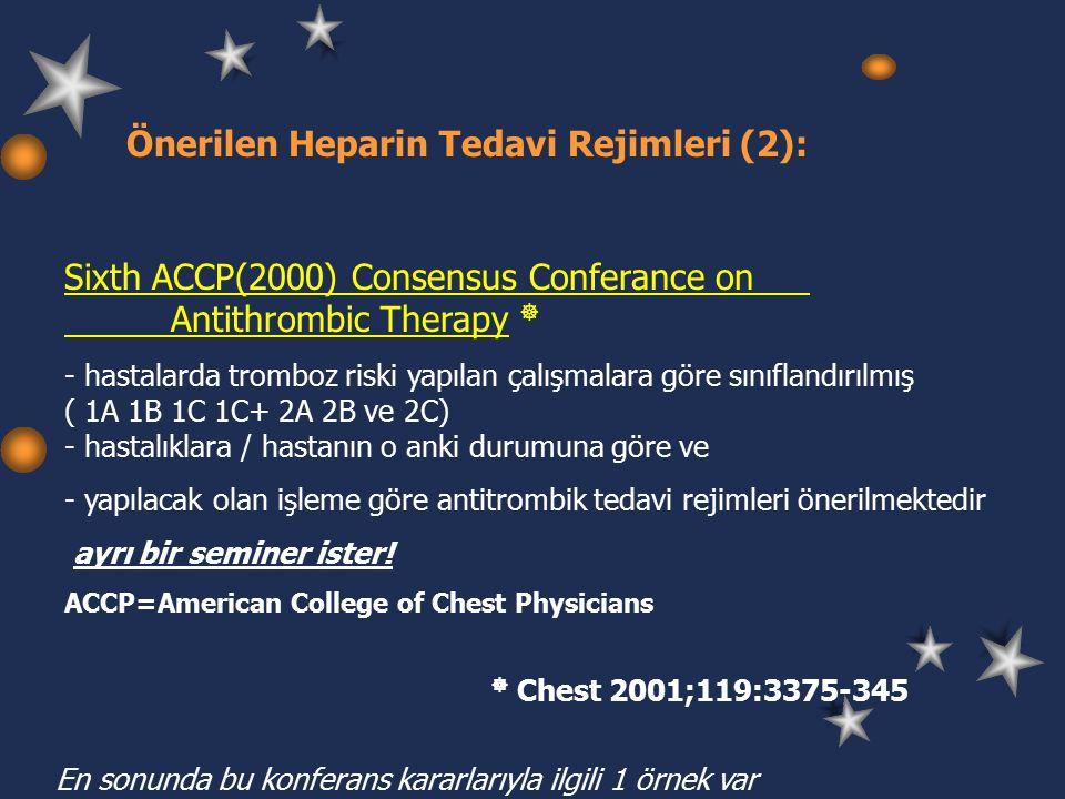 Önerilen Heparin Tedavi Rejimleri (2): Sixth ACCP(2000) Consensus Conferance on Antithrombic Therapy  - hastalarda tromboz riski yapılan çalışmalara göre sınıflandırılmış ( 1A 1B 1C 1C+ 2A 2B ve 2C) - hastalıklara / hastanın o anki durumuna göre ve - yapılacak olan işleme göre antitrombik tedavi rejimleri önerilmektedir ayrı bir seminer ister.