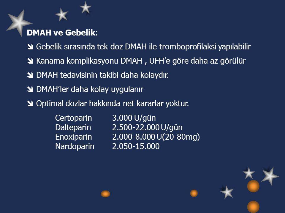 DMAH ve Gebelik:  Gebelik sırasında tek doz DMAH ile tromboprofilaksi yapılabilir  Kanama komplikasyonu DMAH, UFH'e göre daha az görülür  DMAH tedavisinin takibi daha kolaydır.