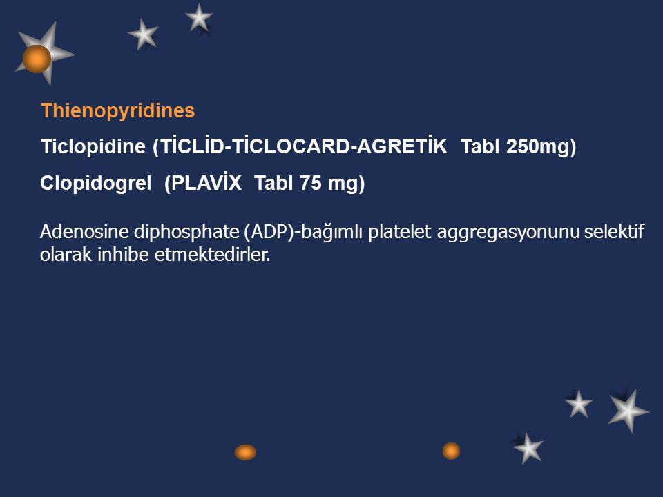 Thienopyridines Ticlopidine (TİCLİD-TİCLOCARD-AGRETİK Tabl 250mg) Clopidogrel (PLAVİX Tabl 75 mg) Adenosine diphosphate (ADP)-bağımlı platelet aggregasyonunu selektif olarak inhibe etmektedirler.
