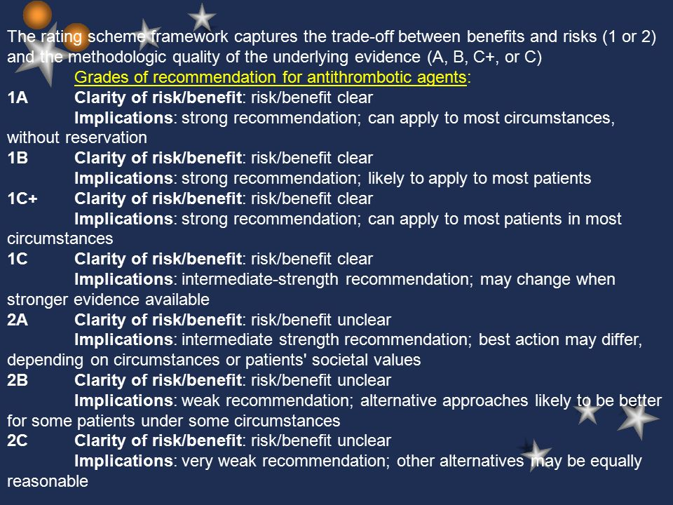 The rating scheme framework captures the trade-off between benefits and risks (1 or 2) and the methodologic quality of the underlying evidence (A, B, C+, or C) Grades of recommendation for antithrombotic agents: 1AClarity of risk/benefit: risk/benefit clear Implications: strong recommendation; can apply to most circumstances, without reservation 1BClarity of risk/benefit: risk/benefit clear Implications: strong recommendation; likely to apply to most patients 1C+Clarity of risk/benefit: risk/benefit clear Implications: strong recommendation; can apply to most patients in most circumstances 1CClarity of risk/benefit: risk/benefit clear Implications: intermediate-strength recommendation; may change when stronger evidence available 2AClarity of risk/benefit: risk/benefit unclear Implications: intermediate strength recommendation; best action may differ, depending on circumstances or patients societal values 2BClarity of risk/benefit: risk/benefit unclear Implications: weak recommendation; alternative approaches likely to be better for some patients under some circumstances 2CClarity of risk/benefit: risk/benefit unclear Implications: very weak recommendation; other alternatives may be equally reasonable