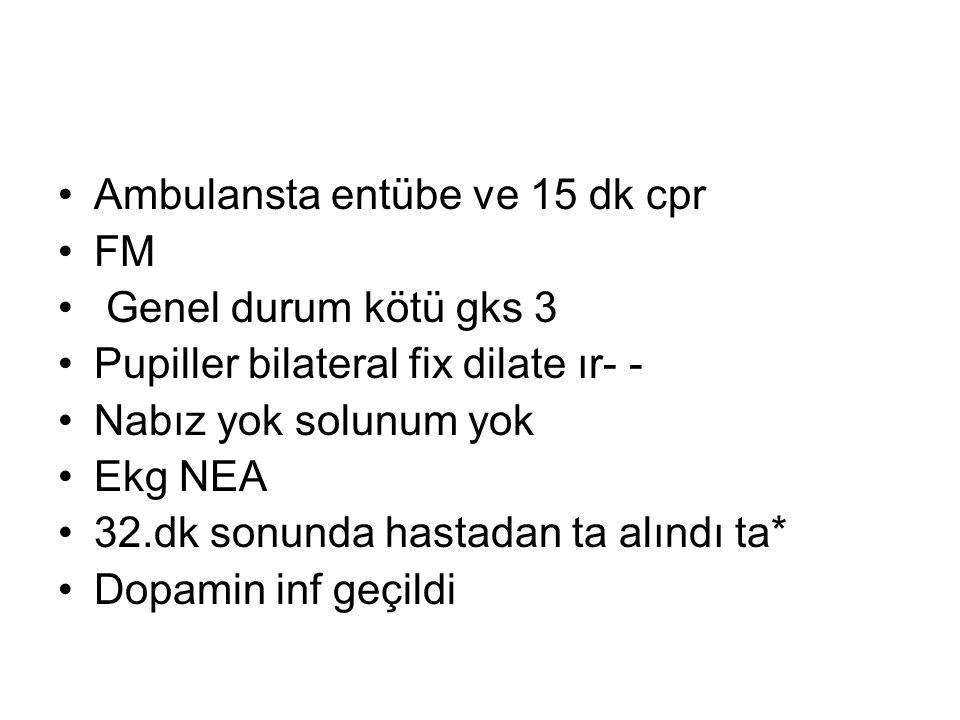 Ambulansta entübe ve 15 dk cpr FM Genel durum kötü gks 3 Pupiller bilateral fix dilate ır- - Nabız yok solunum yok Ekg NEA 32.dk sonunda hastadan ta a