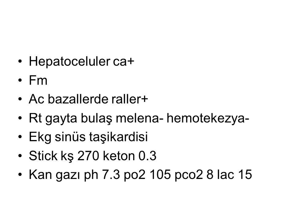 Hepatoceluler ca+ Fm Ac bazallerde raller+ Rt gayta bulaş melena- hemotekezya- Ekg sinüs taşikardisi Stick kş 270 keton 0.3 Kan gazı ph 7.3 po2 105 pc
