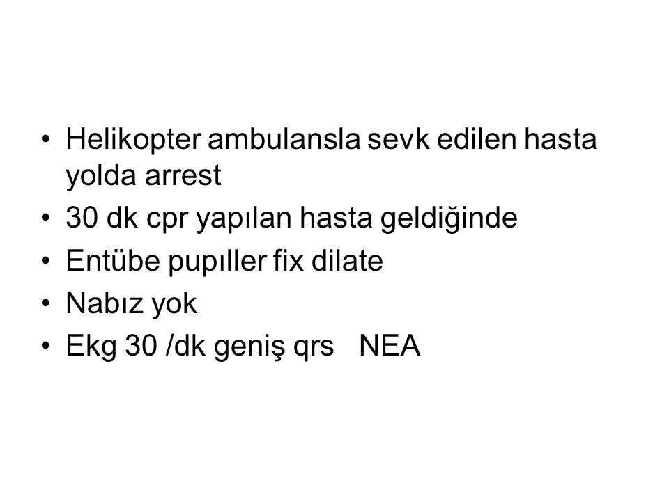 Helikopter ambulansla sevk edilen hasta yolda arrest 30 dk cpr yapılan hasta geldiğinde Entübe pupıller fix dilate Nabız yok Ekg 30 /dk geniş qrs NEA