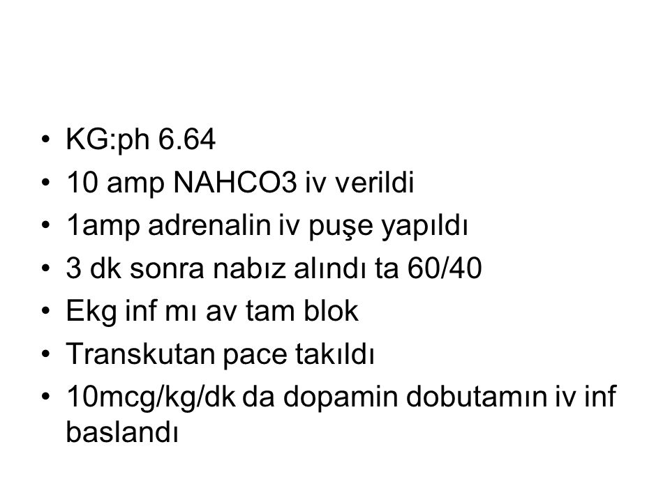 KG:ph 6.64 10 amp NAHCO3 iv verildi 1amp adrenalin iv puşe yapıldı 3 dk sonra nabız alındı ta 60/40 Ekg inf mı av tam blok Transkutan pace takıldı 10mcg/kg/dk da dopamin dobutamın iv inf baslandı