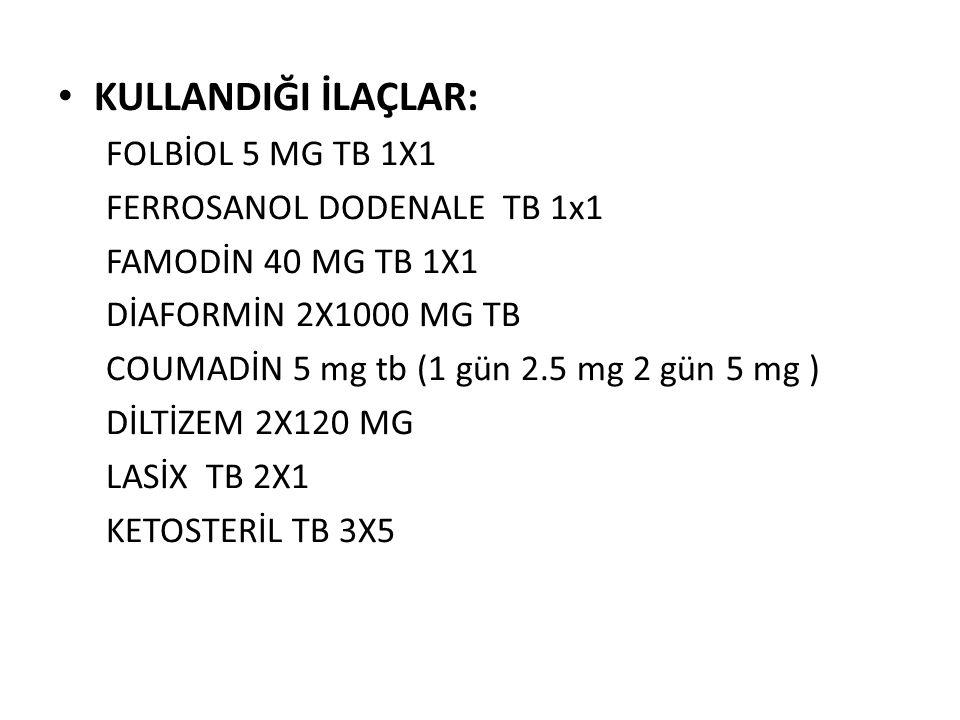 KULLANDIĞI İLAÇLAR: FOLBİOL 5 MG TB 1X1 FERROSANOL DODENALE TB 1x1 FAMODİN 40 MG TB 1X1 DİAFORMİN 2X1000 MG TB COUMADİN 5 mg tb (1 gün 2.5 mg 2 gün 5