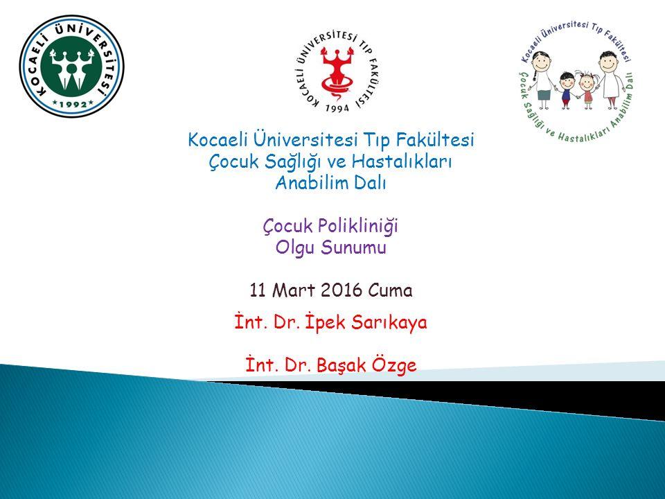 Kocaeli Üniversitesi Tıp Fakültesi Çocuk Sağlığı ve Hastalıkları Anabilim Dalı Çocuk Polikliniği Olgu Sunumu 11 Mart 2016 Cuma İnt.