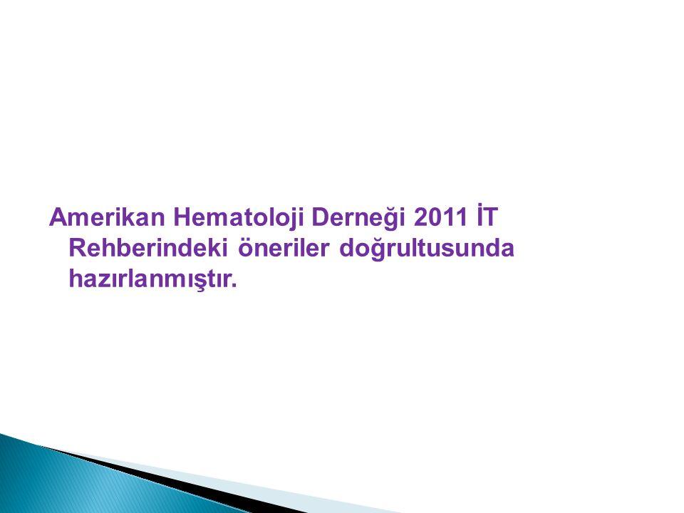 Amerikan Hematoloji Derneği 2011 İT Rehberindeki öneriler doğrultusunda hazırlanmıştır.