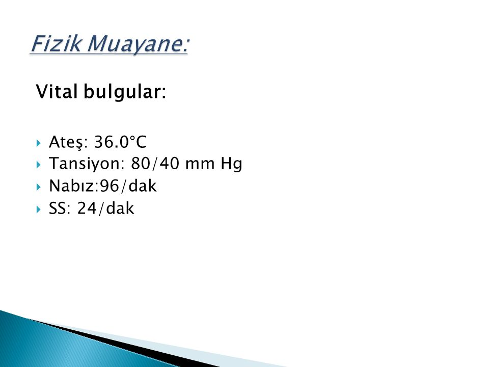 Vital bulgular:  Ateş: 36.0°C  Tansiyon: 80/40 mm Hg  Nabız:96/dak  SS: 24/dak