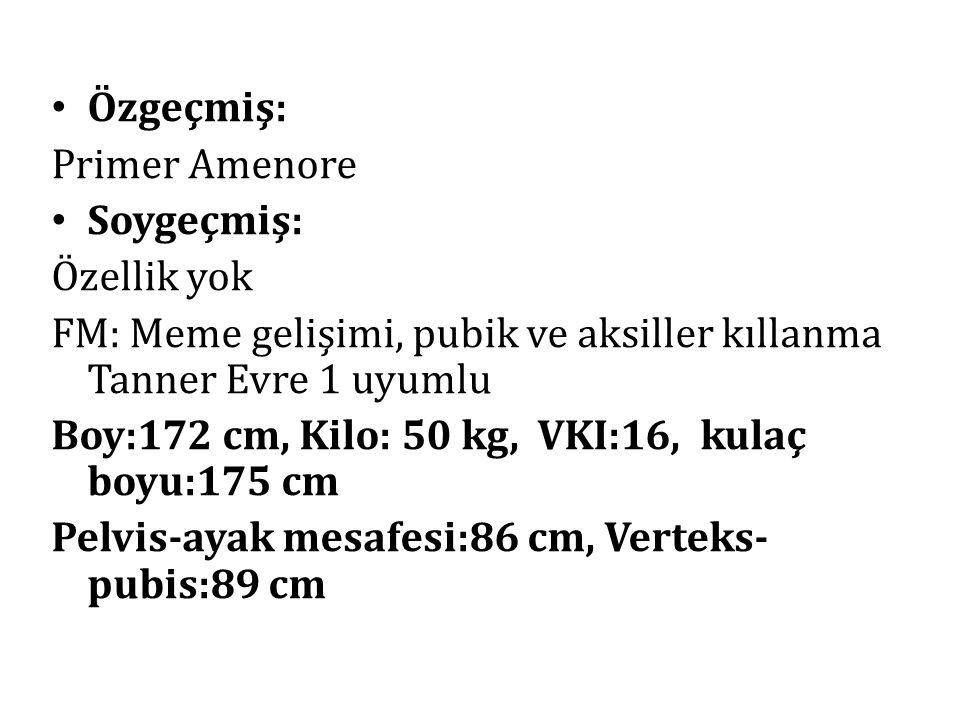 Özgeçmiş: Primer Amenore Soygeçmiş: Özellik yok FM: Meme gelişimi, pubik ve aksiller kıllanma Tanner Evre 1 uyumlu Boy:172 cm, Kilo: 50 kg, VKI:16, ku