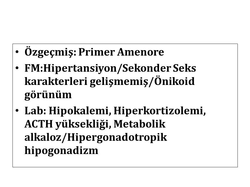 Özgeçmiş: Primer Amenore FM:Hipertansiyon/Sekonder Seks karakterleri gelişmemiş/Önikoid görünüm Lab: Hipokalemi, Hiperkortizolemi, ACTH yüksekliği, Me