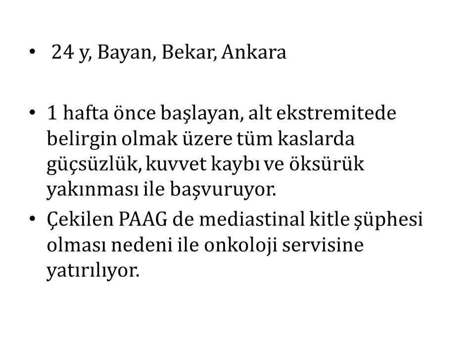 24 y, Bayan, Bekar, Ankara 1 hafta önce başlayan, alt ekstremitede belirgin olmak üzere tüm kaslarda güçsüzlük, kuvvet kaybı ve öksürük yakınması ile