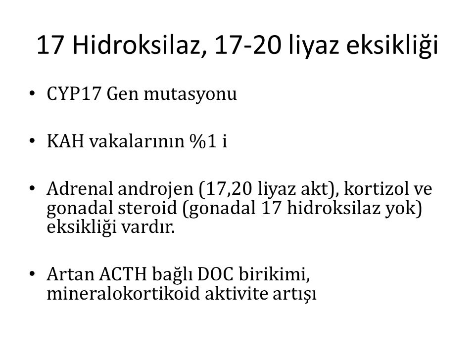 17 Hidroksilaz, 17-20 liyaz eksikliği CYP17 Gen mutasyonu KAH vakalarının %1 i Adrenal androjen (17,20 liyaz akt), kortizol ve gonadal steroid (gonada