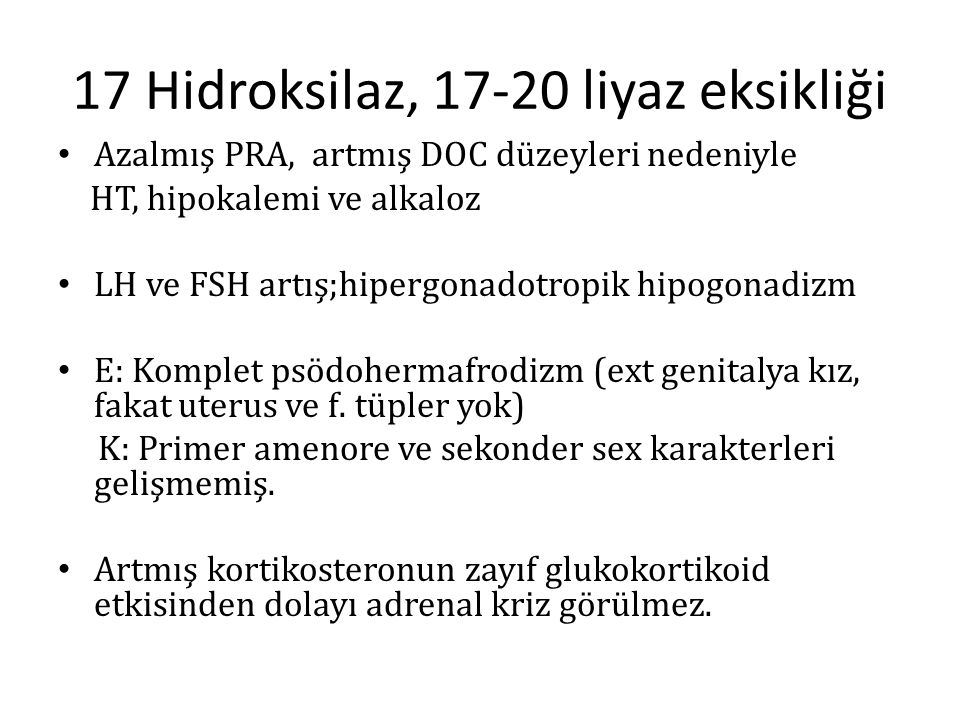 17 Hidroksilaz, 17-20 liyaz eksikliği Azalmış PRA, artmış DOC düzeyleri nedeniyle HT, hipokalemi ve alkaloz LH ve FSH artış;hipergonadotropik hipogona