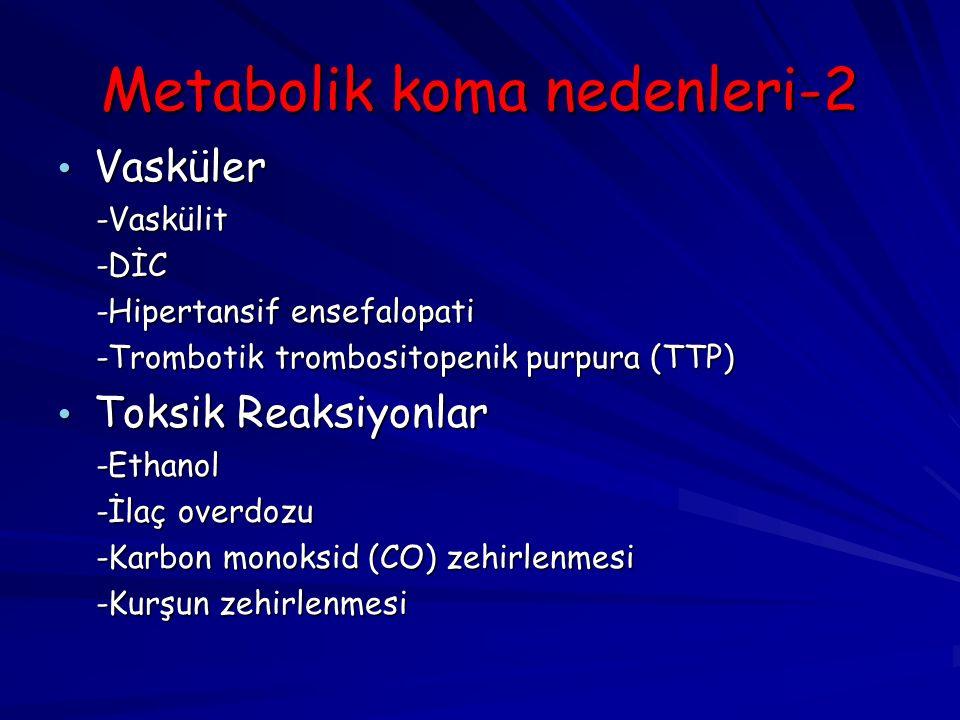 Metabolik koma nedenleri-2 Vasküler Vasküler -Vaskülit -Vaskülit -DİC -DİC -Hipertansif ensefalopati -Hipertansif ensefalopati -Trombotik trombositopenik purpura (TTP) -Trombotik trombositopenik purpura (TTP) Toksik Reaksiyonlar Toksik Reaksiyonlar -Ethanol -Ethanol -İlaç overdozu -İlaç overdozu -Karbon monoksid (CO) zehirlenmesi -Karbon monoksid (CO) zehirlenmesi -Kurşun zehirlenmesi -Kurşun zehirlenmesi