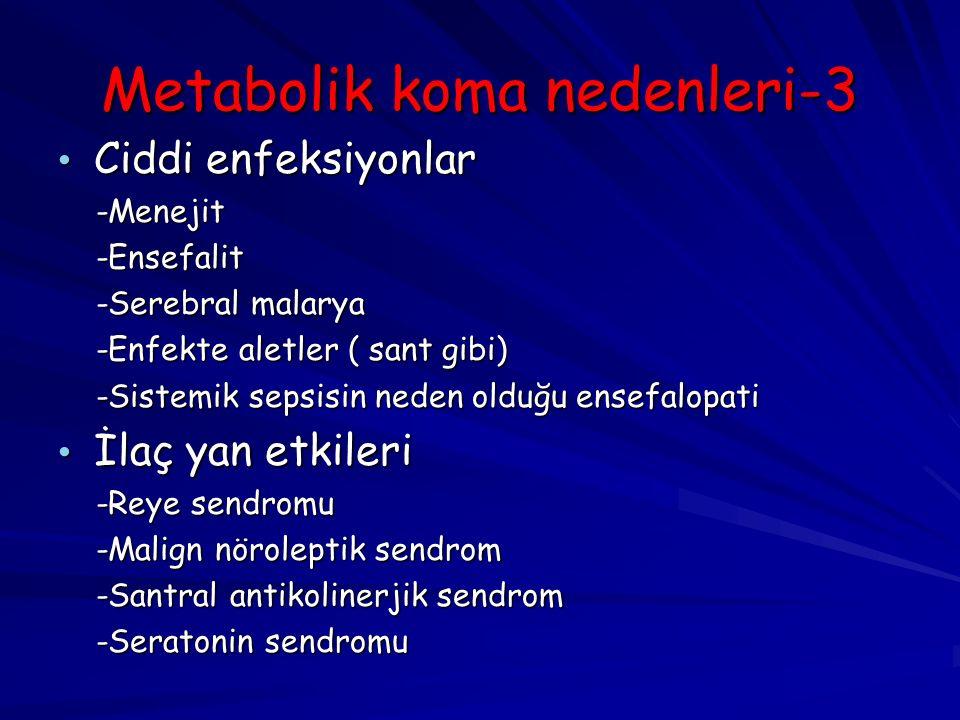 Metabolik koma nedenleri-3 Ciddi enfeksiyonlar Ciddi enfeksiyonlar -Menejit -Menejit -Ensefalit -Ensefalit -Serebral malarya -Serebral malarya -Enfekte aletler ( sant gibi) -Enfekte aletler ( sant gibi) -Sistemik sepsisin neden olduğu ensefalopati -Sistemik sepsisin neden olduğu ensefalopati İlaç yan etkileri İlaç yan etkileri -Reye sendromu -Reye sendromu -Malign nöroleptik sendrom -Malign nöroleptik sendrom -Santral antikolinerjik sendrom -Santral antikolinerjik sendrom -Seratonin sendromu -Seratonin sendromu