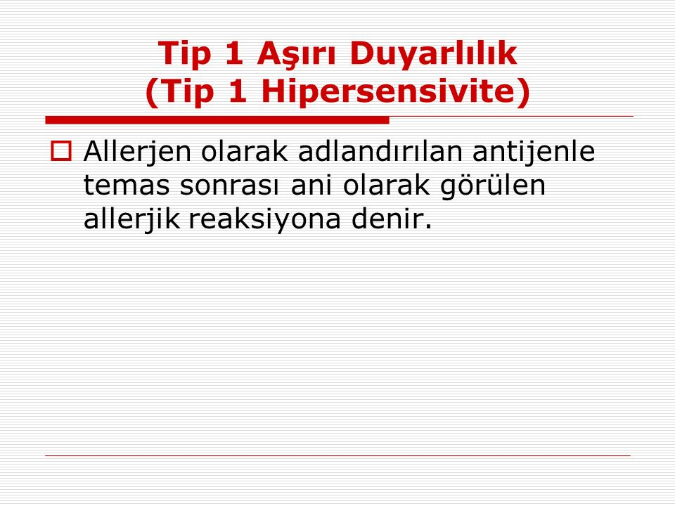 Tip 1 Aşırı Duyarlılık (Tip 1 Hipersensivite)  Allerjen olarak adlandırılan antijenle temas sonrası ani olarak görülen allerjik reaksiyona denir.