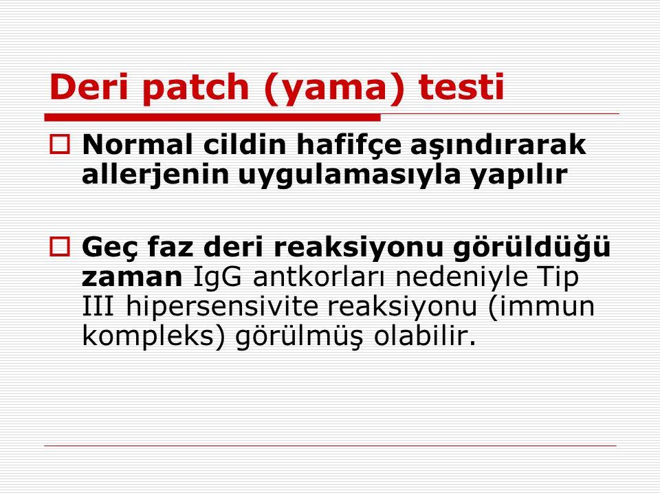 Deri patch (yama) testi  Normal cildin hafifçe aşındırarak allerjenin uygulamasıyla yapılır  Geç faz deri reaksiyonu görüldüğü zaman IgG antkorları nedeniyle Tip III hipersensivite reaksiyonu (immun kompleks) görülmüş olabilir.