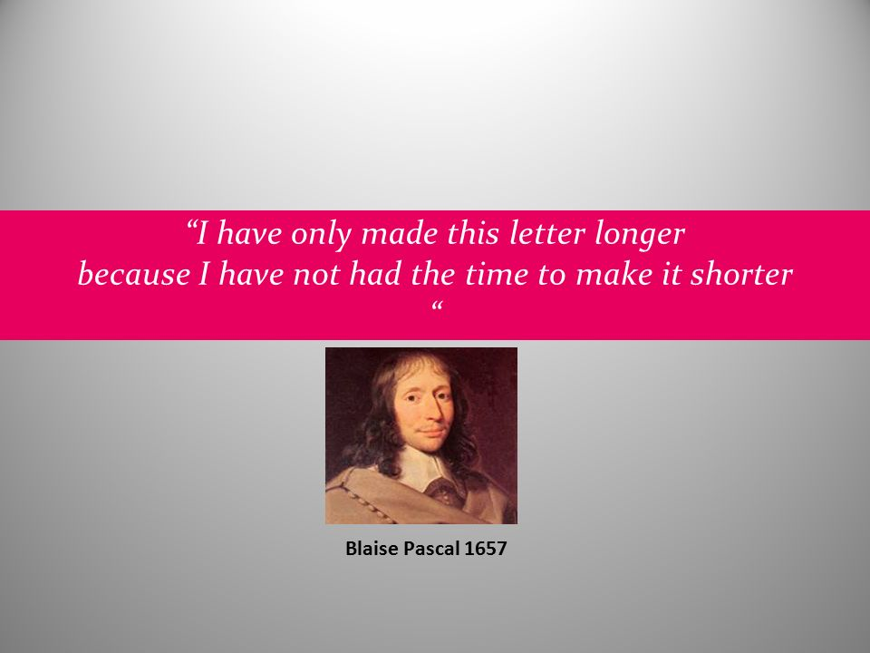 I have only made this letter longer because I have not had the time to make it shorter Blaise Pascal 1657