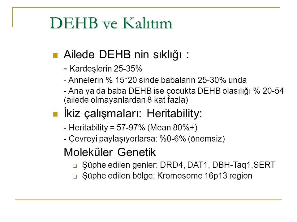DEHB ve Kalıtım Ailede DEHB nin sıklığı : - Kardeşlerin 25-35% - Annelerin % 15*20 sinde babaların 25-30% unda - Ana ya da baba DEHB ise çocukta DEHB olasılığı % 20-54 (ailede olmayanlardan 8 kat fazla) İkiz çalışmaları: Heritability: - Heritability = 57-97% (Mean 80%+) - Çevreyi paylaşıyorlarsa: %0-6% (önemsiz) Moleküler Genetik  Şüphe edilen genler: DRD4, DAT1, DBH-Taq1,SERT  Şüphe edilen bölge: Kromosome 16p13 region