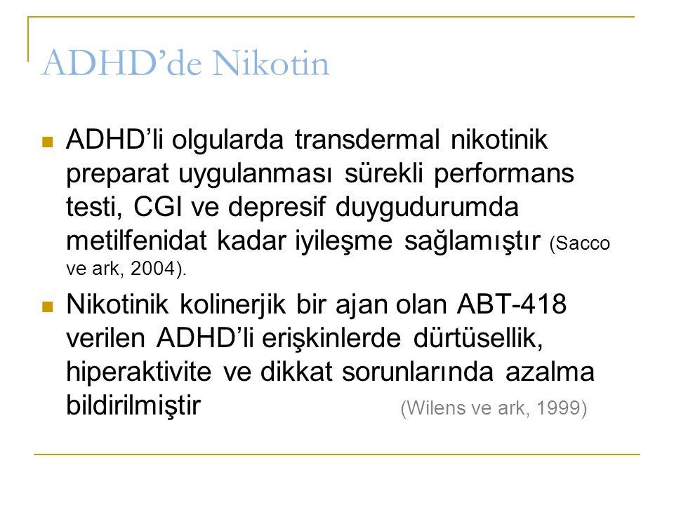 ADHD'de Nikotin ADHD'li olgularda transdermal nikotinik preparat uygulanması sürekli performans testi, CGI ve depresif duygudurumda metilfenidat kadar iyileşme sağlamıştır (Sacco ve ark, 2004).