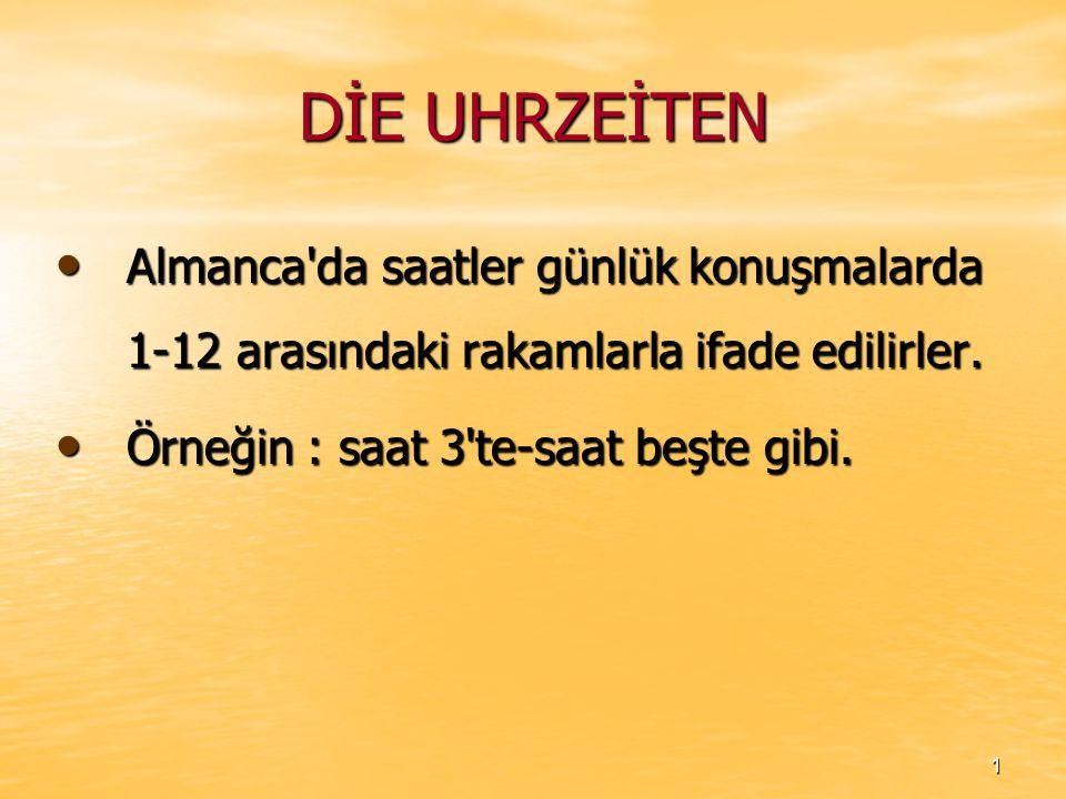 DİE UHRZEİTEN Almanca'da saatler günlük konuşmalarda 1-12 arasındaki rakamlarla ifade edilirler. Almanca'da saatler günlük konuşmalarda 1-12 arasındak